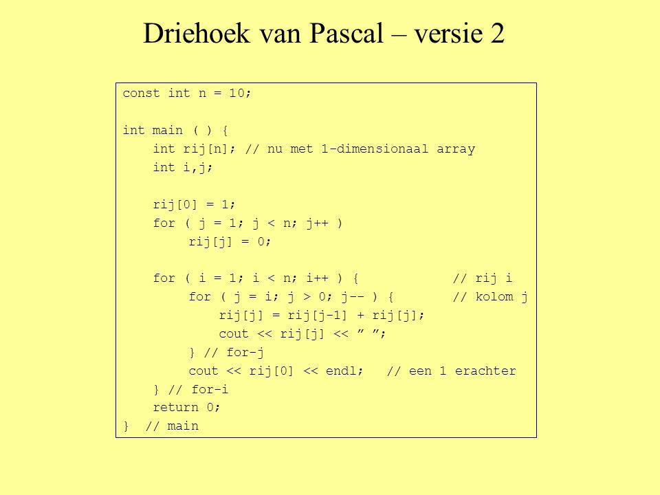 Driehoek van Pascal – versie 2 const int n = 10; int main ( ) { int rij[n]; // nu met 1-dimensionaal array int i,j; rij[0] = 1; for ( j = 1; j < n; j++ ) rij[j] = 0; for ( i = 1; i < n; i++ ) {// rij i for ( j = i; j > 0; j-- ) {// kolom j rij[j] = rij[j-1] + rij[j]; cout << rij[j] << ; } // for-j cout << rij[0] << endl;// een 1 erachter } // for-i return 0; } // main