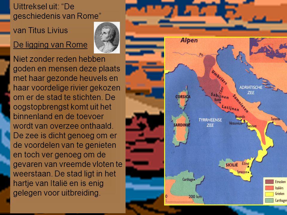 Uittreksel uit: De geschiedenis van Rome van Titus Livius De ligging van Rome Niet zonder reden hebben goden en mensen deze plaats met haar gezonde heuvels en haar voordelige rivier gekozen om er de stad te stichten.