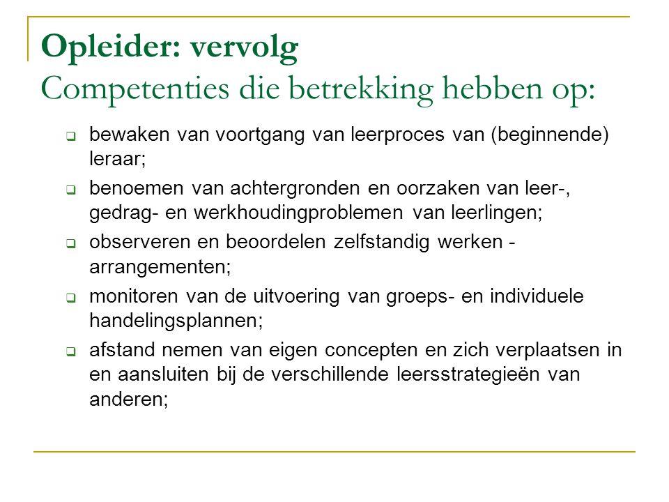 Opleider: vervolg Competenties die betrekking hebben op:  bewaken van voortgang van leerproces van (beginnende) leraar;  benoemen van achtergronden