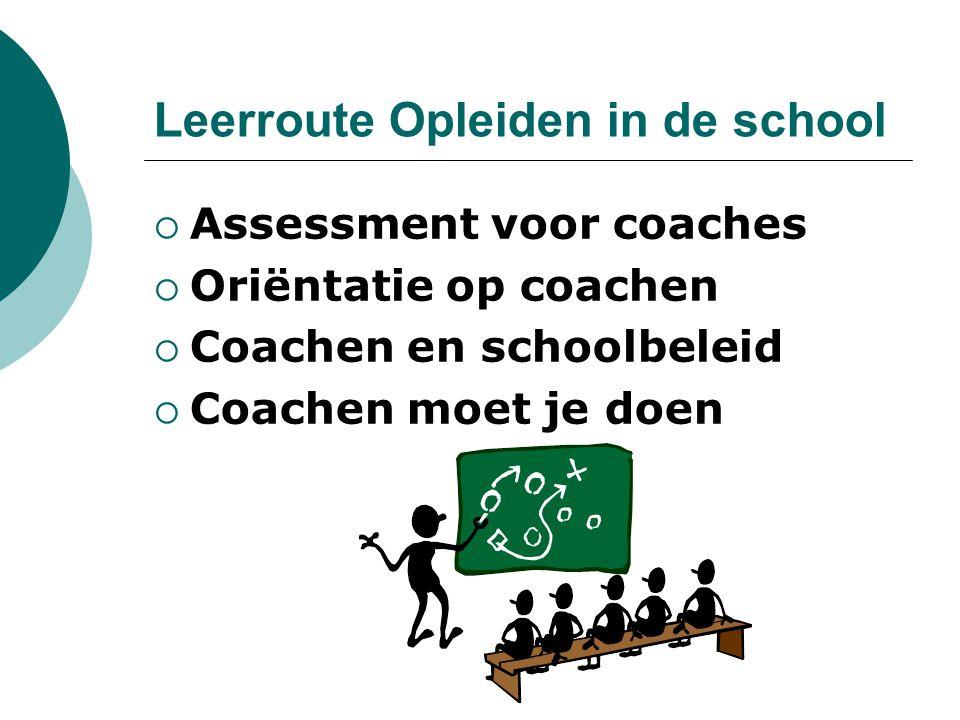 Leerroute Opleiden in de school  Assessment voor coaches  Oriëntatie op coachen  Coachen en schoolbeleid  Coachen moet je doen