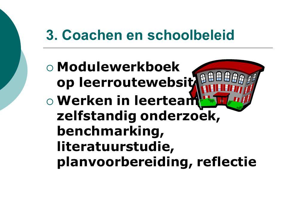 3. Coachen en schoolbeleid  Modulewerkboek op leerroutewebsite  Werken in leerteams, zelfstandig onderzoek, benchmarking, literatuurstudie, planvoor
