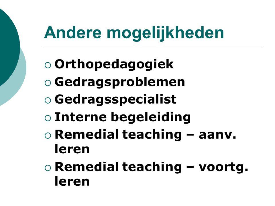 Andere mogelijkheden  Orthopedagogiek  Gedragsproblemen  Gedragsspecialist  Interne begeleiding  Remedial teaching – aanv. leren  Remedial teach