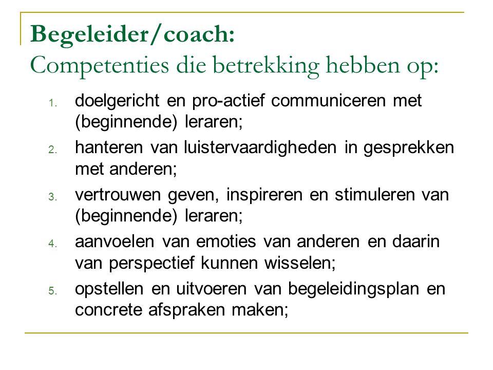 Begeleider/coach: vervolg Competenties die betrekking hebben op:  toepassen van effectieve interventie-, begeleidings- en coachingstechnieken;  werken met verschillende vormen van begeleide intervisie;  versterken van competenties van (beginnende) leraren door constructieve feedback en begeleiding;  begeleiden van (beginnende) leraren bij het herkennen van leer- en gedragsproblemen;  begeleiden van (beginnende) leraren bij klassenmanagement;