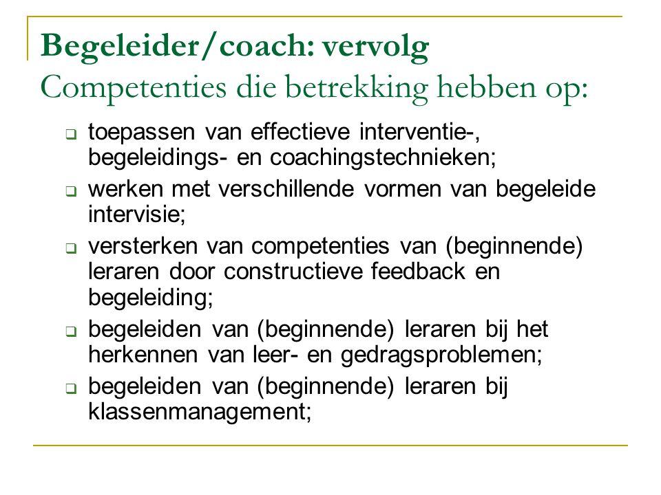 Coördinator: Competenties die betrekking hebben op  organiseren en coördineren van de praktijkopleiding van de (beginnende) leraar;  inschatten van stromingen in de eigen en andere schoolorganisaties;  strategisch en tactisch operen in de eigen en andere schoolorganisaties;  overzicht hebben van competenties van collega's binnen de eigen en andere schoolorganisaties;  voorzitten van diverse vormen van overleg op diverse niveaus in het kader van het opleiden van (beginnende) leraren;  omgaan met tijdsdruk en stress;  oplossingsgericht denken en handelen.