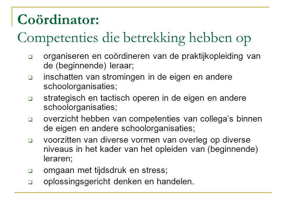 Coördinator: Competenties die betrekking hebben op  organiseren en coördineren van de praktijkopleiding van de (beginnende) leraar;  inschatten van