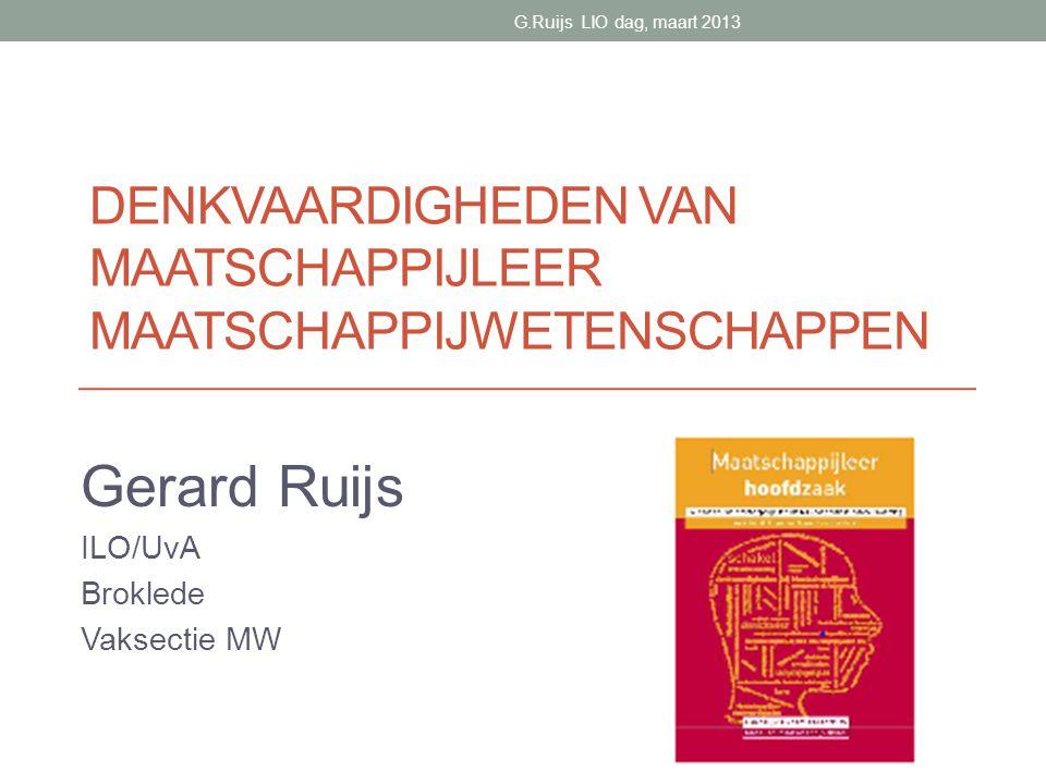 DENKVAARDIGHEDEN VAN MAATSCHAPPIJLEER MAATSCHAPPIJWETENSCHAPPEN Gerard Ruijs ILO/UvA Broklede Vaksectie MW G.Ruijs LIO dag, maart 2013