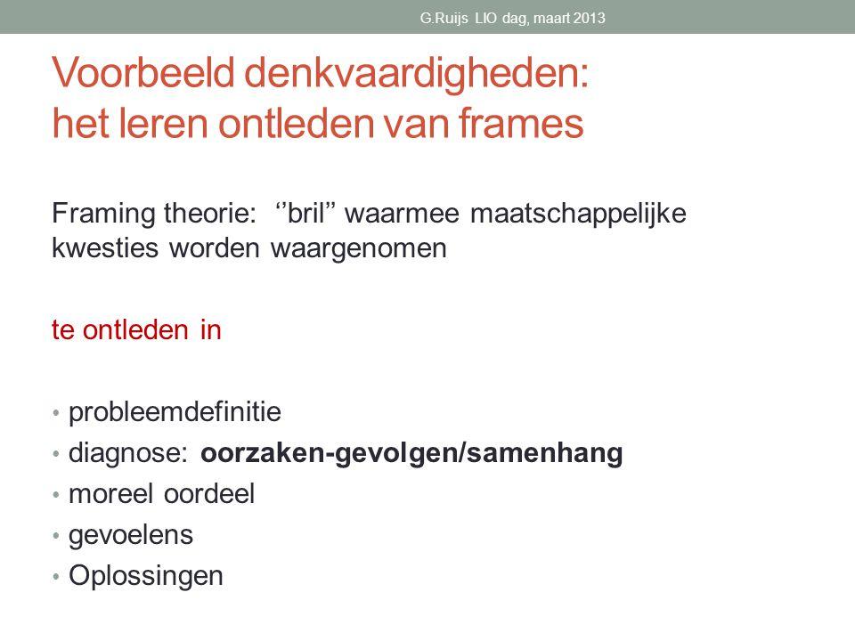 Voorbeeld denkvaardigheden: het leren ontleden van frames Framing theorie: ''bril'' waarmee maatschappelijke kwesties worden waargenomen te ontleden in • probleemdefinitie • diagnose: oorzaken-gevolgen/samenhang • moreel oordeel • gevoelens • Oplossingen G.Ruijs LIO dag, maart 2013