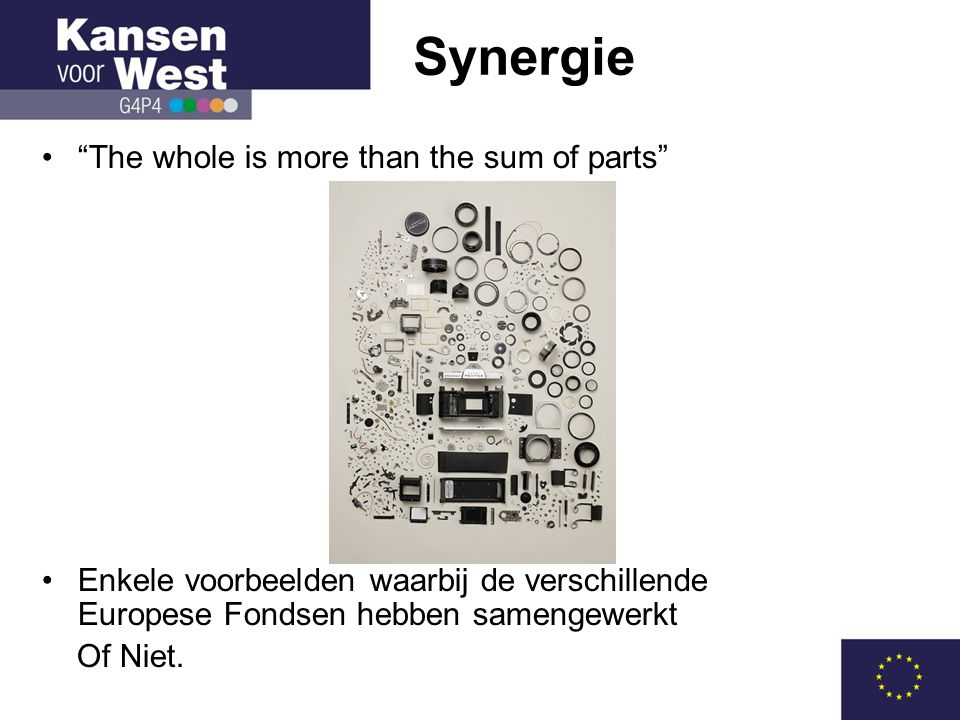 • The whole is more than the sum of parts •Enkele voorbeelden waarbij de verschillende Europese Fondsen hebben samengewerkt Of Niet.