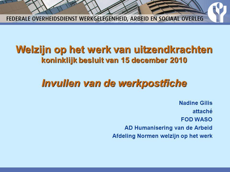 Welzijn op het werk van uitzendkrachten koninklijk besluit van 15 december 2010 Invullen van de werkpostfiche Nadine Gilis attaché FOD WASO AD Humanisering van de Arbeid Afdeling Normen welzijn op het werk