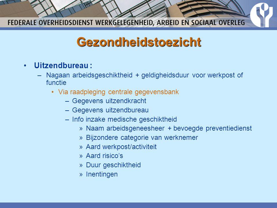 Gezondheidstoezicht •Uitzendbureau : –Nagaan arbeidsgeschiktheid + geldigheidsduur voor werkpost of functie •Via raadpleging centrale gegevensbank –Ge
