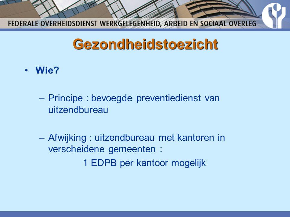 Gezondheidstoezicht •Wie? –Principe : bevoegde preventiedienst van uitzendbureau –Afwijking : uitzendbureau met kantoren in verscheidene gemeenten : 1
