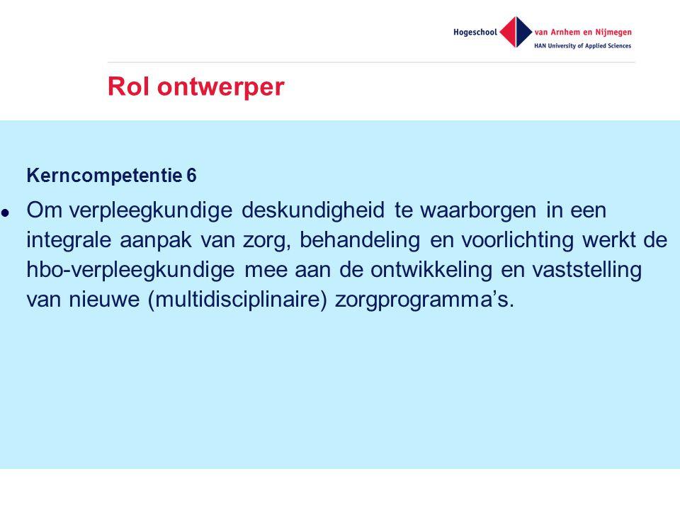 Rol ontwerper Kerncompetentie 6  Om verpleegkundige deskundigheid te waarborgen in een integrale aanpak van zorg, behandeling en voorlichting werkt de hbo-verpleegkundige mee aan de ontwikkeling en vaststelling van nieuwe (multidisciplinaire) zorgprogramma's.
