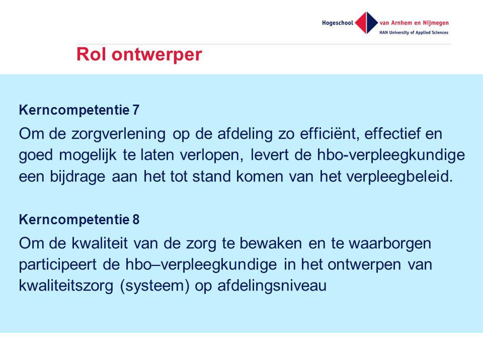 Rol ontwerper Kerncompetentie 7 Om de zorgverlening op de afdeling zo efficiënt, effectief en goed mogelijk te laten verlopen, levert de hbo-verpleegkundige een bijdrage aan het tot stand komen van het verpleegbeleid.