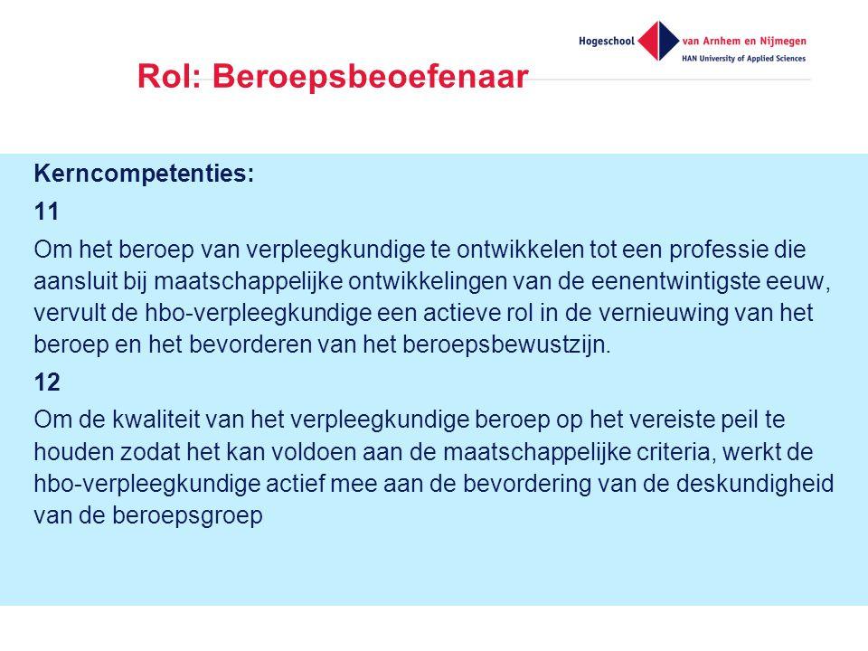 Rol: Beroepsbeoefenaar Kerncompetenties: 11 Om het beroep van verpleegkundige te ontwikkelen tot een professie die aansluit bij maatschappelijke ontwikkelingen van de eenentwintigste eeuw, vervult de hbo-verpleegkundige een actieve rol in de vernieuwing van het beroep en het bevorderen van het beroepsbewustzijn.
