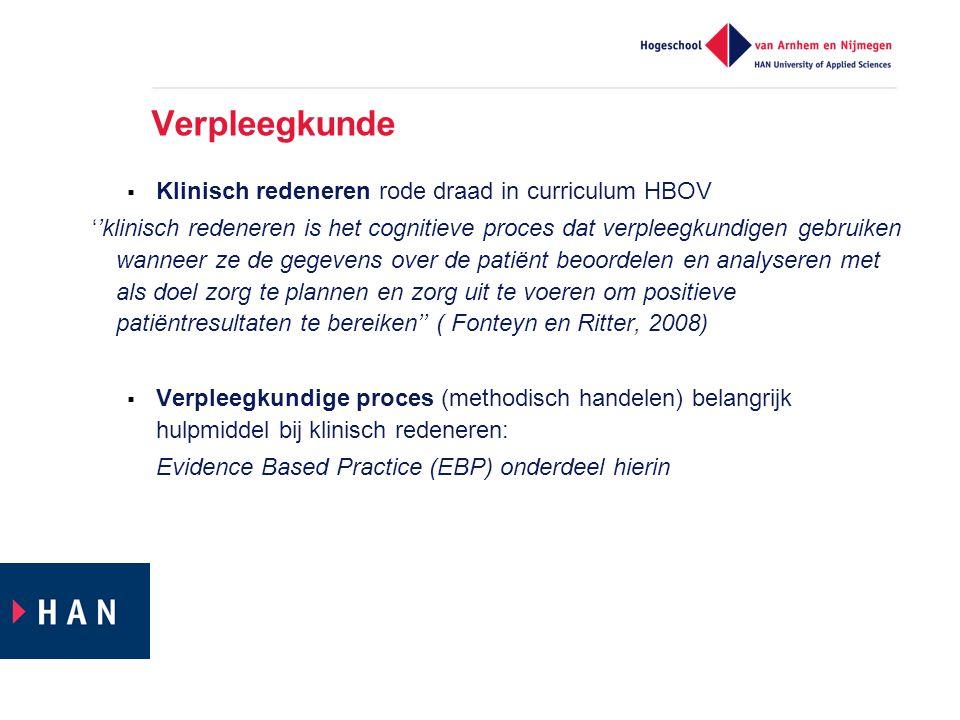 Verpleegkunde  Klinisch redeneren rode draad in curriculum HBOV ''klinisch redeneren is het cognitieve proces dat verpleegkundigen gebruiken wanneer ze de gegevens over de patiënt beoordelen en analyseren met als doel zorg te plannen en zorg uit te voeren om positieve patiëntresultaten te bereiken'' ( Fonteyn en Ritter, 2008)  Verpleegkundige proces (methodisch handelen) belangrijk hulpmiddel bij klinisch redeneren: Evidence Based Practice (EBP) onderdeel hierin