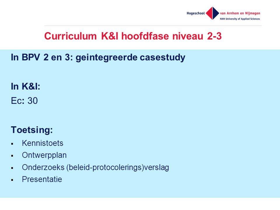 Curriculum K&I hoofdfase niveau 2-3 In BPV 2 en 3: geintegreerde casestudy In K&I: Ec: 30 Toetsing:  Kennistoets  Ontwerpplan  Onderzoeks (beleid-protocolerings)verslag  Presentatie