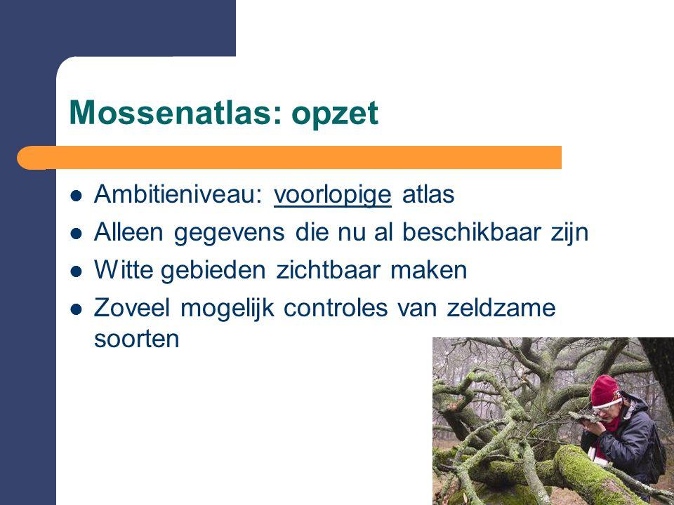 Mossenatlas: opzet  Ambitieniveau: voorlopige atlas  Alleen gegevens die nu al beschikbaar zijn  Witte gebieden zichtbaar maken  Zoveel mogelijk c