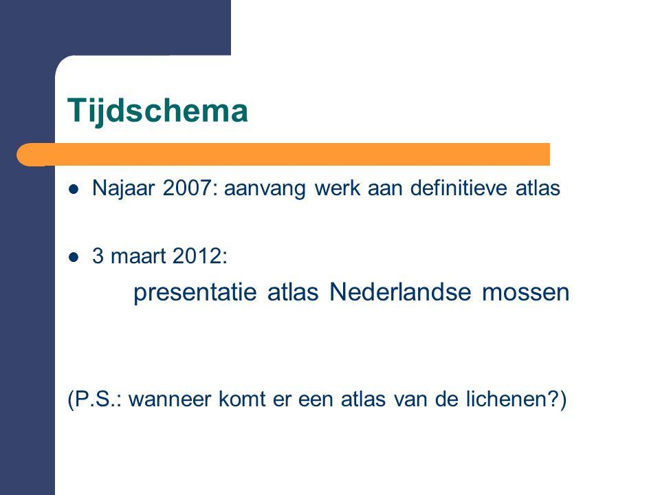 Tijdschema  Najaar 2007: aanvang werk aan definitieve atlas  3 maart 2012: presentatie atlas Nederlandse mossen (P.S.: wanneer komt er een atlas van