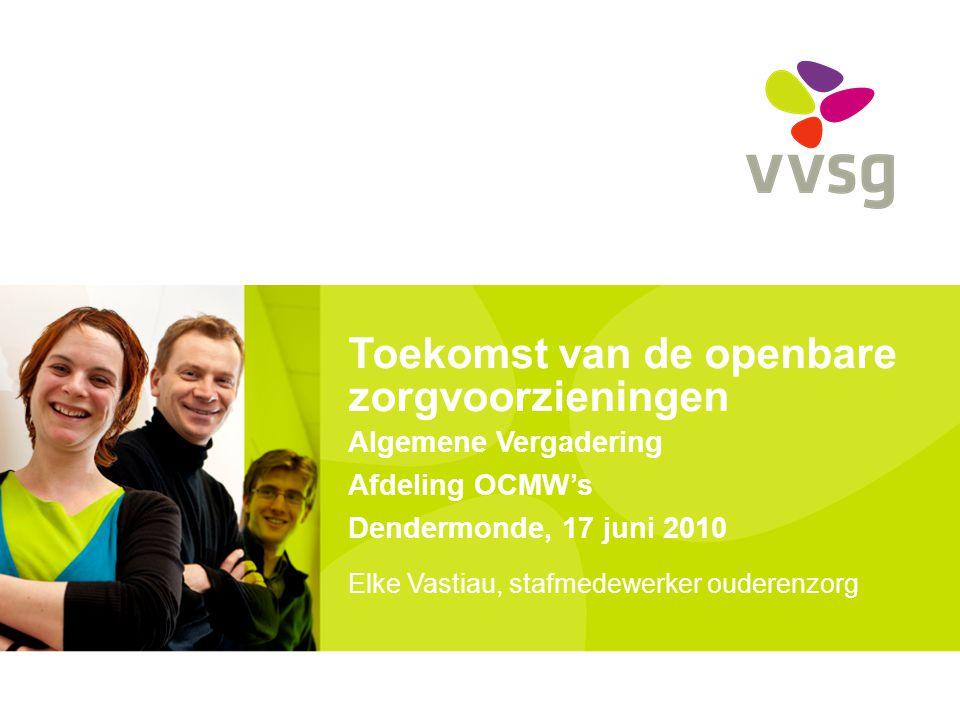 Toekomst van de openbare zorgvoorzieningen Algemene Vergadering Afdeling OCMW's Dendermonde, 17 juni 2010 Elke Vastiau, stafmedewerker ouderenzorg