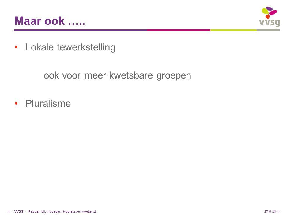VVSG - Maar ook ….. •Lokale tewerkstelling ook voor meer kwetsbare groepen •Pluralisme Pas aan bij: Invoegen / Koptekst en Voettekst11 -27-6-2014