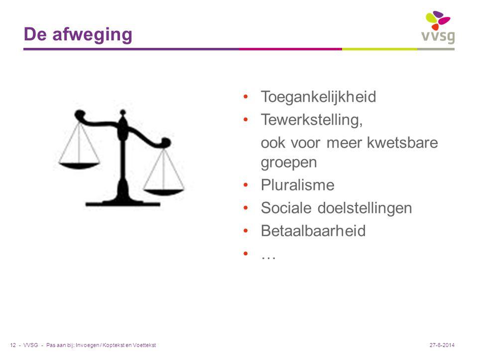 VVSG - •Toegankelijkheid •Tewerkstelling, ook voor meer kwetsbare groepen •Pluralisme •Sociale doelstellingen •Betaalbaarheid •… De afweging Pas aan bij: Invoegen / Koptekst en Voettekst12 -27-6-2014