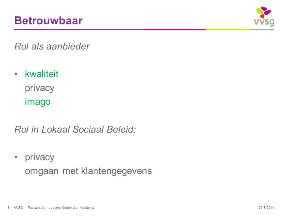 VVSG - Betrouwbaar Rol als aanbieder •kwaliteit privacy imago Rol in Lokaal Sociaal Beleid: •privacy omgaan met klantengegevens Pas aan bij: Invoegen / Koptekst en Voettekst6 -27-6-2014