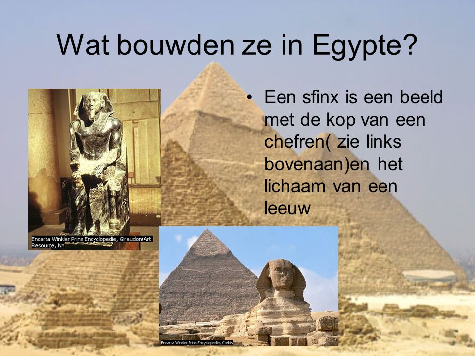 Wat bouwden ze in Egypte? •Een sfinx is een beeld met de kop van een chefren( zie links bovenaan)en het lichaam van een leeuw