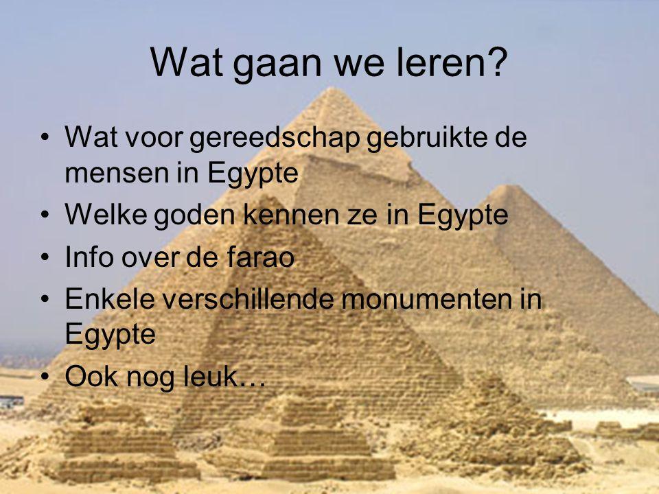 Wat gaan we leren? •Wat voor gereedschap gebruikte de mensen in Egypte •Welke goden kennen ze in Egypte •Info over de farao •Enkele verschillende monu