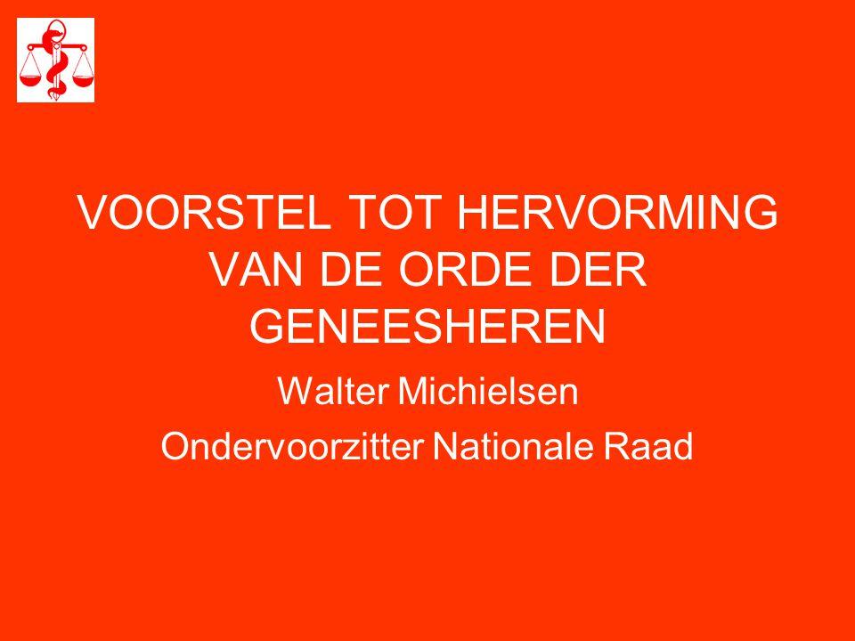 VOORSTEL TOT HERVORMING VAN DE ORDE DER GENEESHEREN Walter Michielsen Ondervoorzitter Nationale Raad