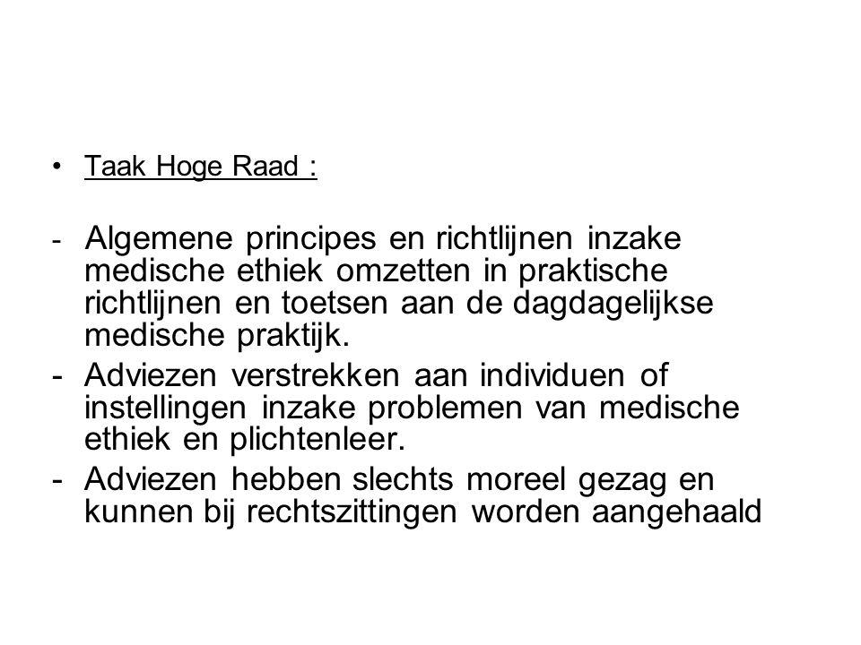 •Taak Hoge Raad : - Algemene principes en richtlijnen inzake medische ethiek omzetten in praktische richtlijnen en toetsen aan de dagdagelijkse medische praktijk.