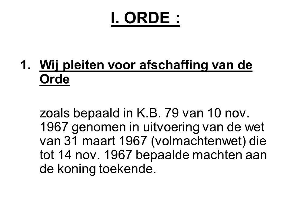 I. ORDE : 1.Wij pleiten voor afschaffing van de Orde zoals bepaald in K.B.