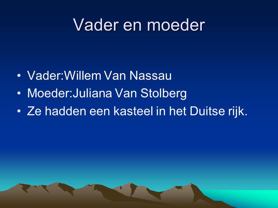 Vader en moeder •Vader:Willem Van Nassau •Moeder:Juliana Van Stolberg •Ze hadden een kasteel in het Duitse rijk.