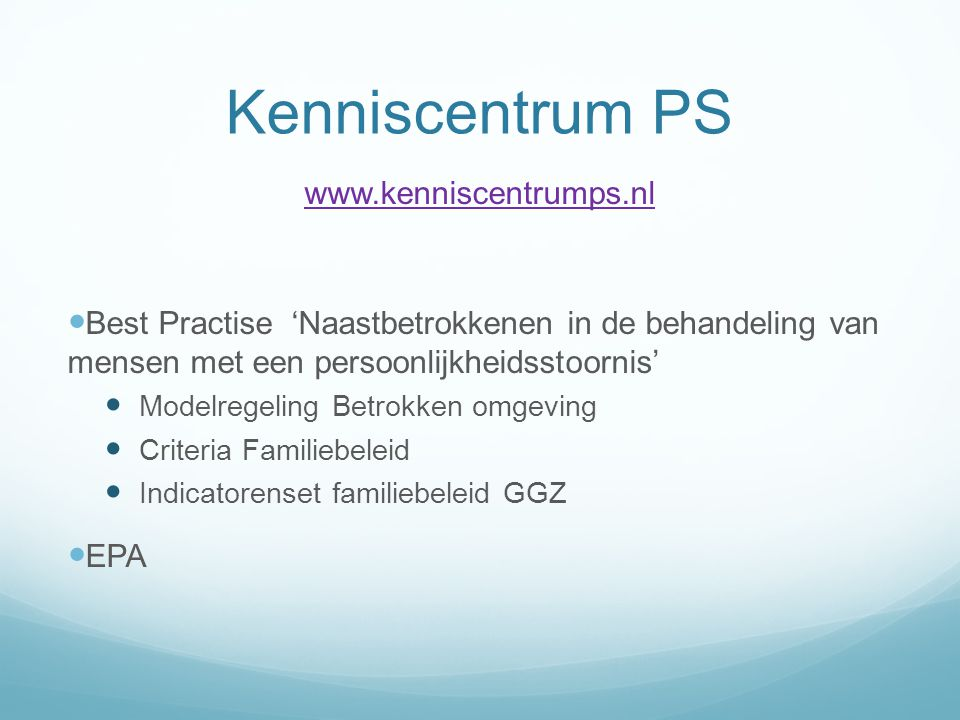 Kenniscentrum PS www.kenniscentrumps.nl  Best Practise 'Naastbetrokkenen in de behandeling van mensen met een persoonlijkheidsstoornis'  Modelregeling Betrokken omgeving  Criteria Familiebeleid  Indicatorenset familiebeleid GGZ  EPA