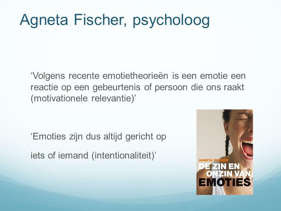 Agneta Fischer, psycholoog 'Volgens recente emotietheorieën is een emotie een reactie op een gebeurtenis of persoon die ons raakt (motivationele relevantie)' 'Emoties zijn dus altijd gericht op iets of iemand (intentionaliteit)'
