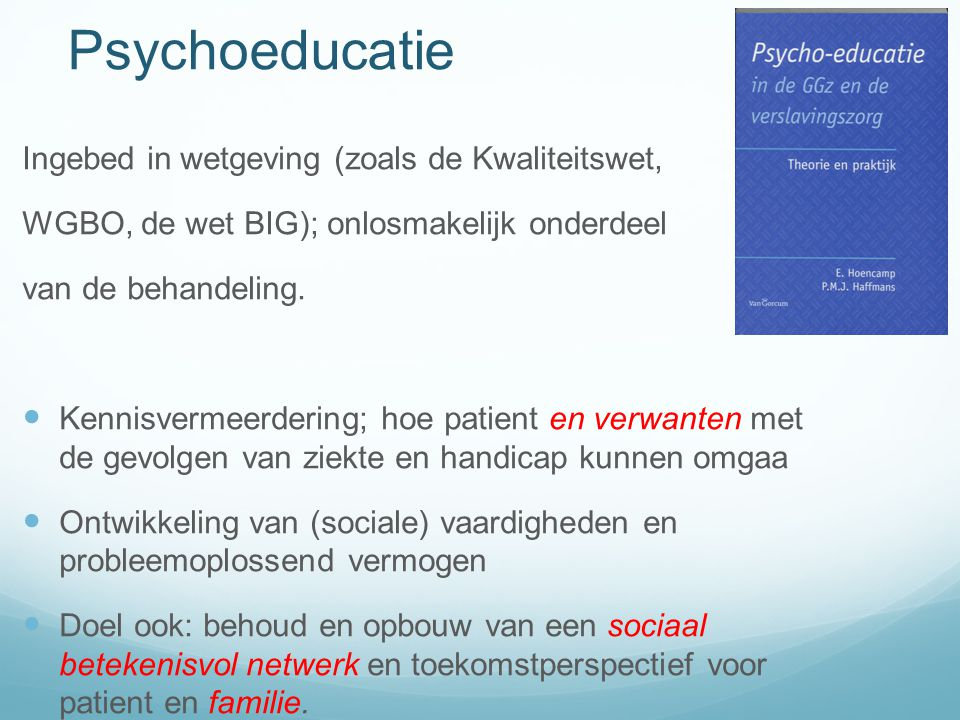 Psychoeducatie Ingebed in wetgeving (zoals de Kwaliteitswet, WGBO, de wet BIG); onlosmakelijk onderdeel van de behandeling.  Kennisvermeerdering; hoe