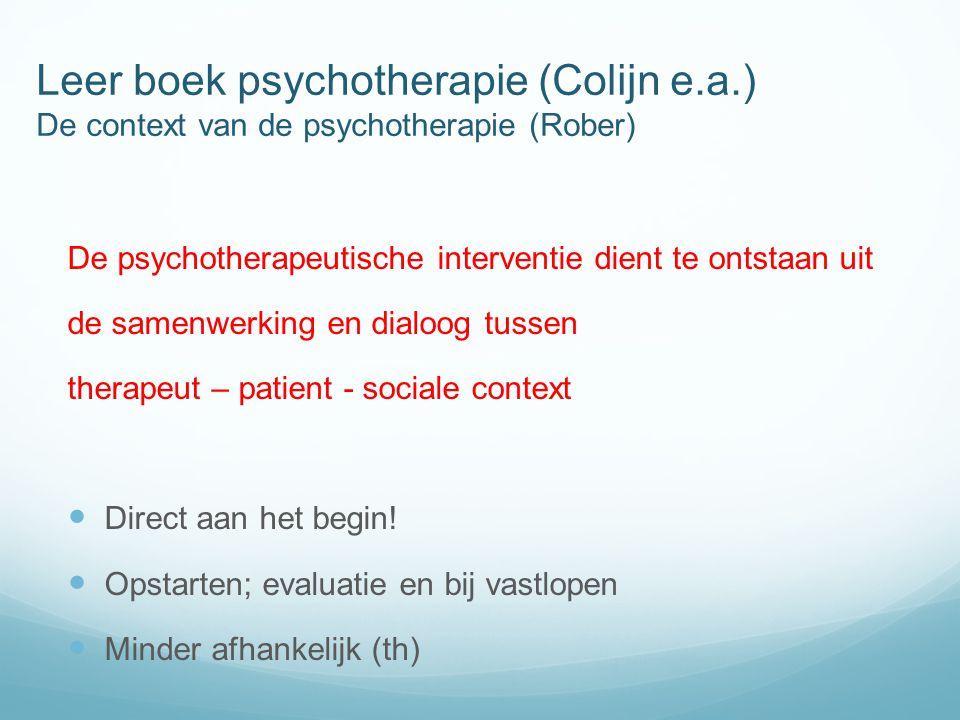 Leer boek psychotherapie (Colijn e.a.) De context van de psychotherapie (Rober) De psychotherapeutische interventie dient te ontstaan uit de samenwerking en dialoog tussen therapeut – patient - sociale context  Direct aan het begin.