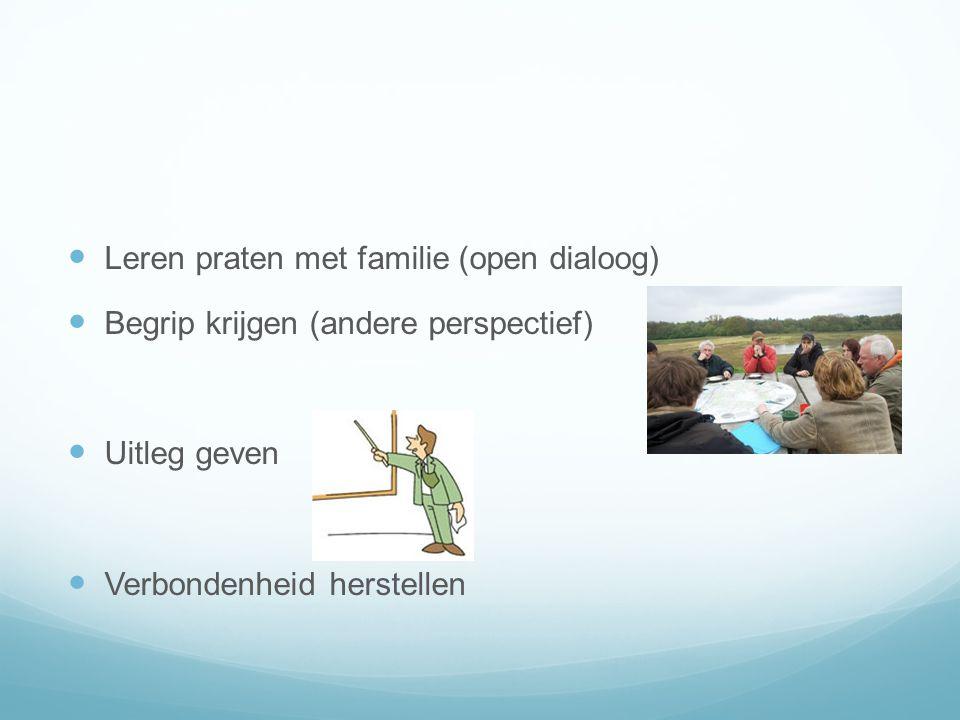  Leren praten met familie (open dialoog)  Begrip krijgen (andere perspectief)  Uitleg geven  Verbondenheid herstellen