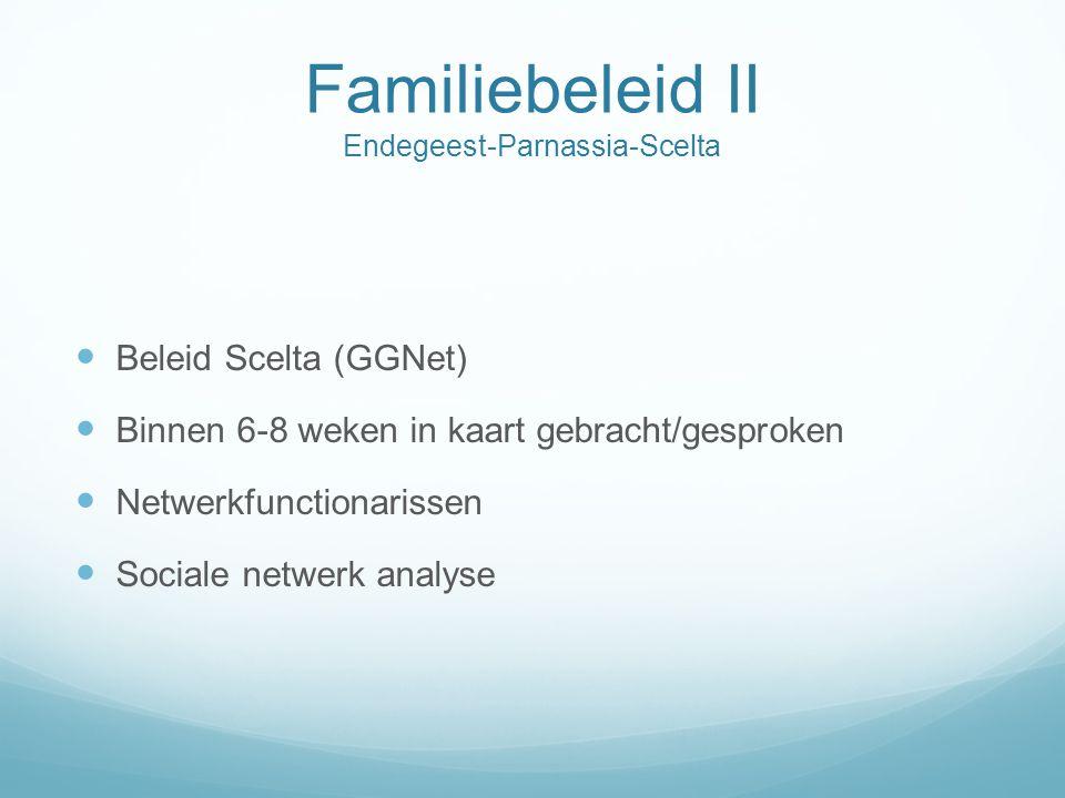 Familiebeleid II Endegeest-Parnassia-Scelta  Beleid Scelta (GGNet)  Binnen 6-8 weken in kaart gebracht/gesproken  Netwerkfunctionarissen  Sociale