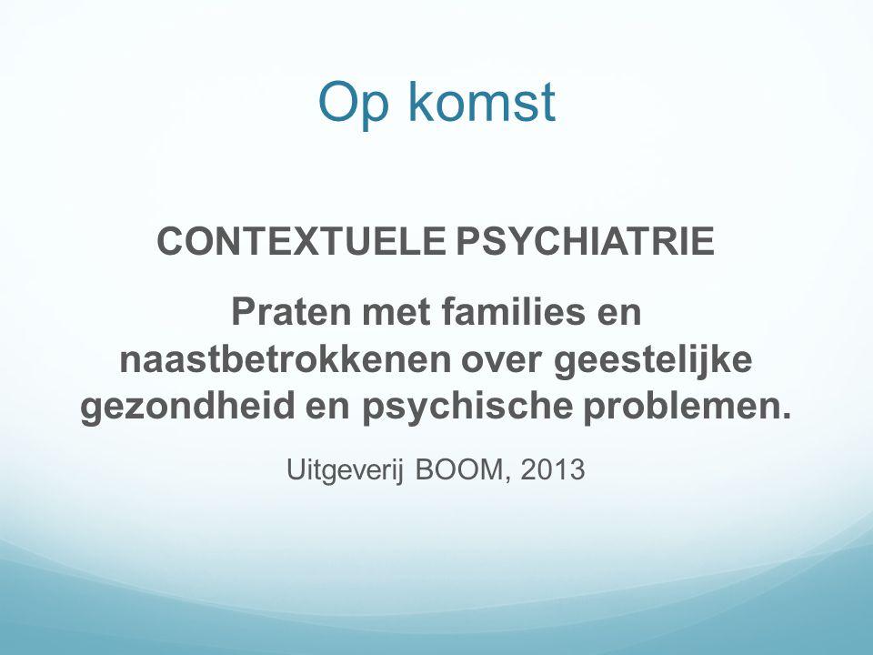 Op komst CONTEXTUELE PSYCHIATRIE Praten met families en naastbetrokkenen over geestelijke gezondheid en psychische problemen. Uitgeverij BOOM, 2013