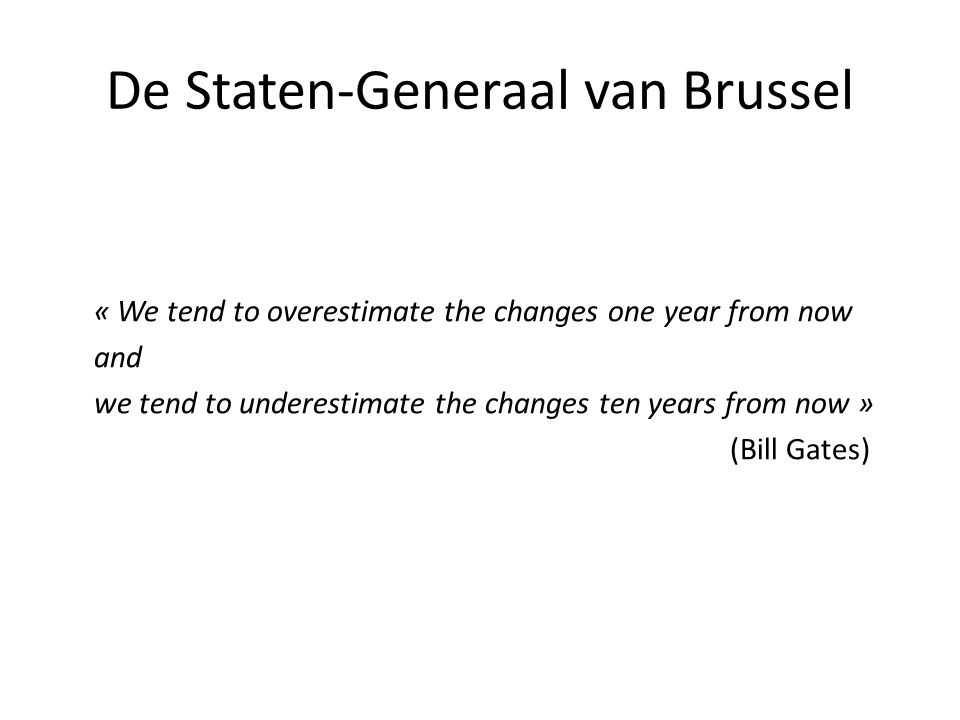 De Staten-Generaal van Brussel « We tend to overestimate the changes one year from now and we tend to underestimate the changes ten years from now » (Bill Gates)