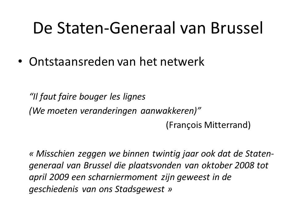 De Staten-Generaal van Brussel • Ontstaansreden van het netwerk Il faut faire bouger les lignes (We moeten veranderingen aanwakkeren) (François Mitterrand) « Misschien zeggen we binnen twintig jaar ook dat de Staten- generaal van Brussel die plaatsvonden van oktober 2008 tot april 2009 een scharniermoment zijn geweest in de geschiedenis van ons Stadsgewest »