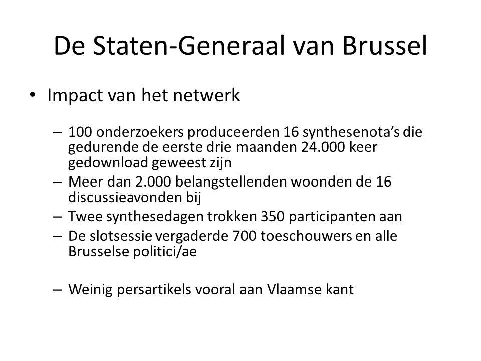 De Staten-Generaal van Brussel • Impact van het netwerk – 100 onderzoekers produceerden 16 synthesenota's die gedurende de eerste drie maanden 24.000 keer gedownload geweest zijn – Meer dan 2.000 belangstellenden woonden de 16 discussieavonden bij – Twee synthesedagen trokken 350 participanten aan – De slotsessie vergaderde 700 toeschouwers en alle Brusselse politici/ae – Weinig persartikels vooral aan Vlaamse kant