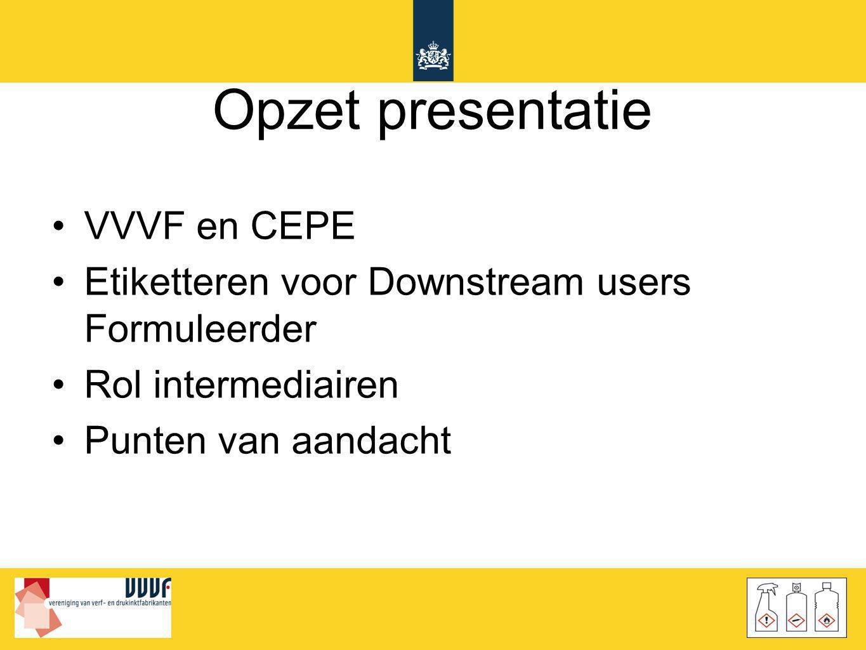 Opzet presentatie •VVVF en CEPE •Etiketteren voor Downstream users Formuleerder •Rol intermediairen •Punten van aandacht
