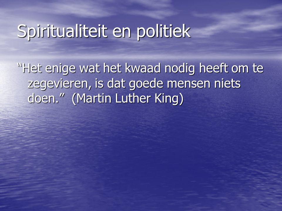 Spiritualiteit en politiek Het enige wat het kwaad nodig heeft om te zegevieren, is dat goede mensen niets doen. (Martin Luther King)