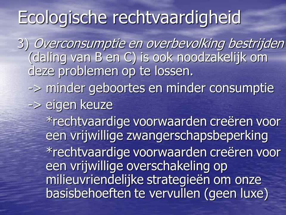 Ecologische rechtvaardigheid 3) Overconsumptie en overbevolking bestrijden (daling van B en C) is ook noodzakelijk om deze problemen op te lossen.