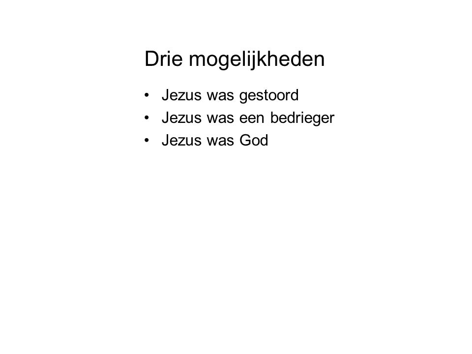 Drie mogelijkheden •Jezus was gestoord •Jezus was een bedrieger •Jezus was God