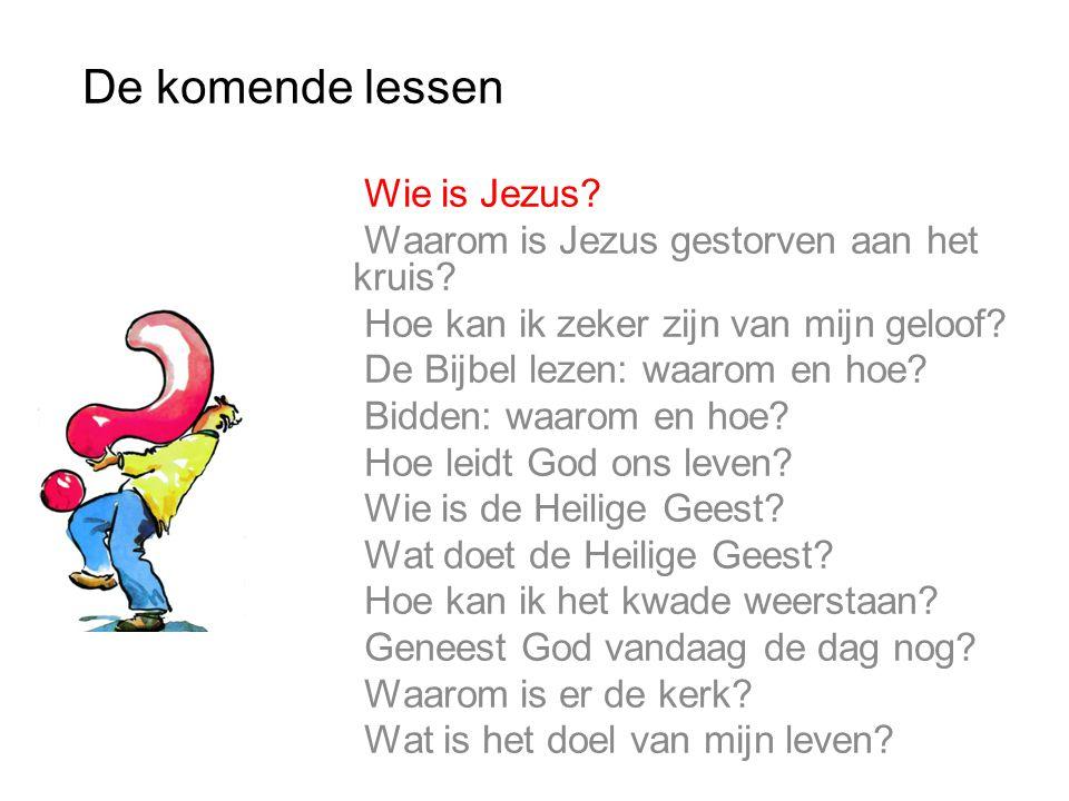 De komende lessen 1. Wie is Jezus? 2. Waarom is Jezus gestorven aan het kruis? 3. Hoe kan ik zeker zijn van mijn geloof? 4. De Bijbel lezen: waarom en