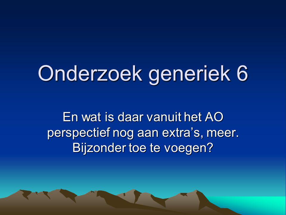 Onderzoek generiek 6 En wat is daar vanuit het AO perspectief nog aan extra's, meer.