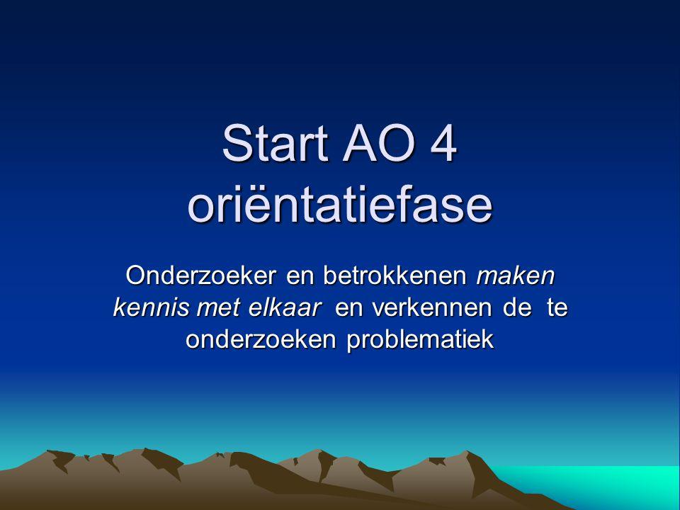 Start AO 4 oriëntatiefase Onderzoeker en betrokkenen maken kennis met elkaar en verkennen de te onderzoeken problematiek