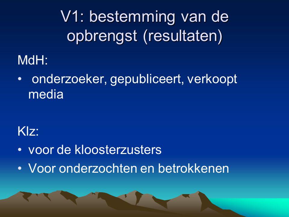 V1: bestemming van de opbrengst (resultaten) MdH: • onderzoeker, gepubliceert, verkoopt media Klz: •voor de kloosterzusters •Voor onderzochten en betrokkenen